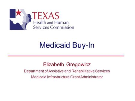 Medicaid Buy-In Elizabeth Gregowicz Department of Assistive and Rehabilitative Services Medicaid Infrastructure Grant Administrator.