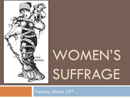 WOMEN'S SUFFRAGE Tuesday, March 23 rd. Warm-up  Name 3 famous women in history. Why were they famous?  Girls sit on the right side of the room, boys.