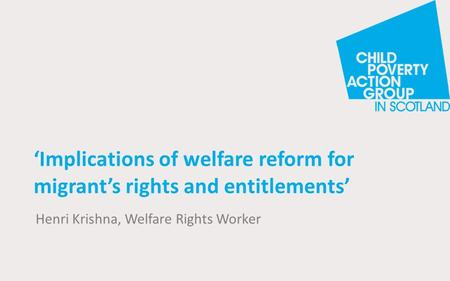 'Implications of welfare reform for migrant's rights and entitlements' Henri Krishna, Welfare Rights Worker.