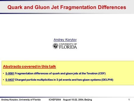 Andrey Korytov, University of Florida ICHEP2004 August 15-22, 2004, Beijing 1 Quark and Gluon Jet Fragmentation Differences Abstracts covered in this talk.