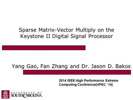 Sparse Matrix-Vector Multiply on the Keystone II Digital Signal Processor Yang Gao, Fan Zhang and Dr. Jason D. Bakos 2014 IEEE High Performance Extreme.