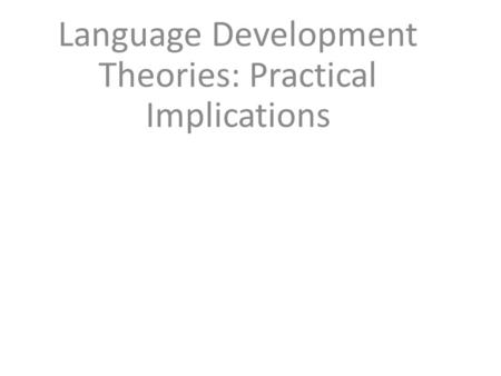 Language Development Theories: Practical Implications