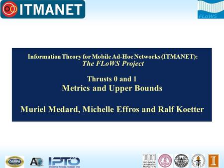 Information Theory for Mobile Ad-Hoc Networks (ITMANET): The FLoWS Project Thrusts 0 and 1 Metrics and Upper Bounds Muriel Medard, Michelle Effros and.