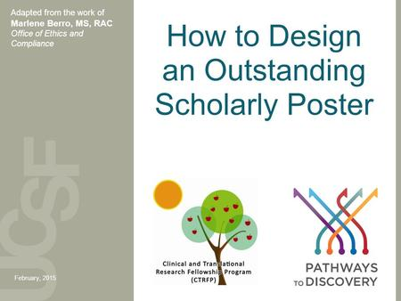How to Design an Outstanding Scholarly Poster Adapted from the work of Marlene Berro, MS, RAC Office of Ethics and Compliance February, 2015.