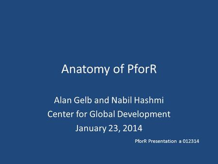 Anatomy of PforR Alan Gelb and Nabil Hashmi Center for Global Development January 23, 2014 PforR Presentation a 012314.