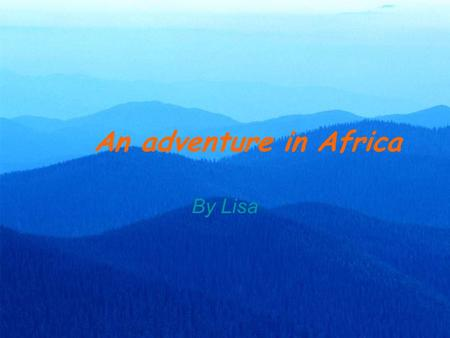 An adventure in Africa By Lisa. Do you like traveling? Are you interested in traveling for adventure? Have you dreamed of visiting any exciting places.