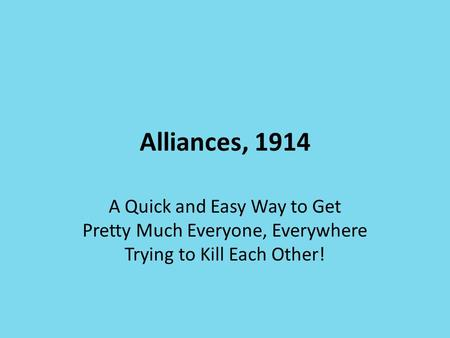 Alliances, 1914 A Quick and Easy Way to Get Pretty Much Everyone, Everywhere Trying to Kill Each Other!