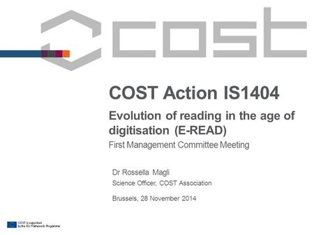 COST Action IS1404 Evolution of reading in the age of digitisation (E-READ) First Management Committee Meeting Dr Rossella Magli Science Officer, COST.