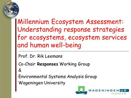 Millennium Ecosystem Assessment: Understanding response strategies for ecosystems, ecosystem services and human well-being Prof. Dr. Rik Leemans Co-Chair.