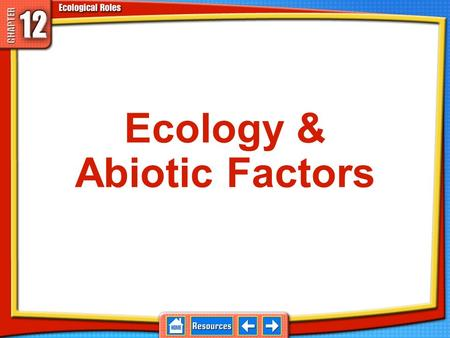 Ecology & Abiotic Factors Ecosystems Consist of living things, called organisms, and the physical place they live 12.1 Abiotic and Biotic Factors Examples: