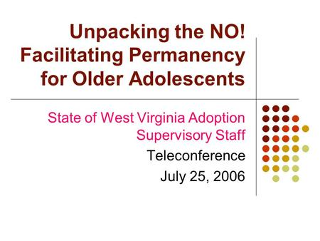 Unpacking the NO! Facilitating Permanency for Older Adolescents State of West Virginia Adoption Supervisory Staff Teleconference July 25, 2006.