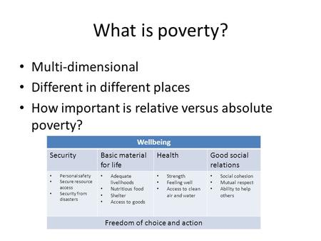 What is poverty? Multi-dimensional Different in different places How important is relative versus absolute poverty? Wellbeing SecurityBasic material for.