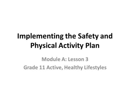 Implementing the Safety and Physical Activity Plan Module A: Lesson 3 Grade 11 Active, Healthy Lifestyles.