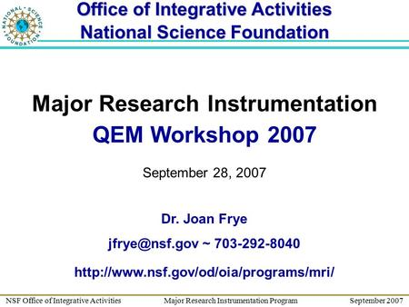 NSF Office of Integrative Activities Major Research Instrumentation Program September 2007 Major Research Instrumentation QEM Workshop 2007 September 28,