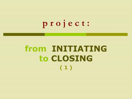 P r o j e c t : from INITIATING to CLOSING ( 1 ).