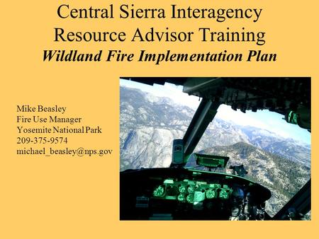 Central Sierra Interagency Resource Advisor Training Wildland Fire Implementation Plan Mike Beasley Fire Use Manager Yosemite National Park 209-375-9574.