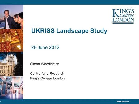 UKRISS Landscape Study 28 June 2012 Simon Waddington Centre for e-Research King's College London 1.