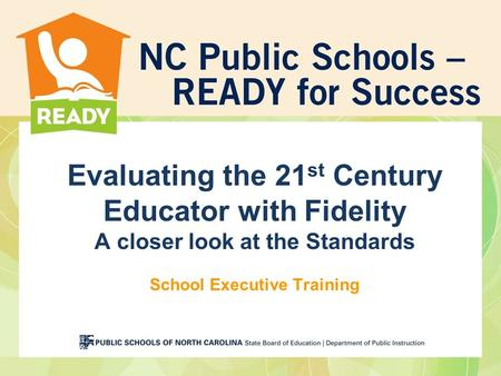 Evaluating the 21 st Century Educator with Fidelity A closer look at the Standards School Executive Training.