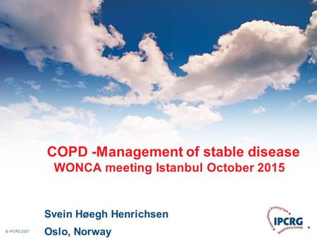 © IPCRG 2007 COPD -Management of stable disease WONCA meeting Istanbul October 2015 Svein Høegh Henrichsen Oslo, Norway.