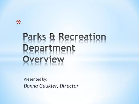 Presented by: Donna Gaukler, Director. Parks and Recreation services are considered essential to our quality of life and valued as vital components to.