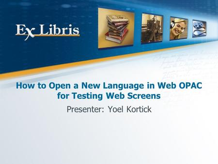 How to Open a New Language in Web OPAC for Testing Web Screens Presenter: Yoel Kortick.