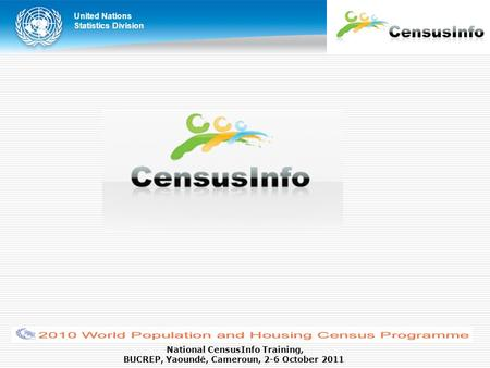 United Nations Statistics Division National CensusInfo Training, BUCREP, Yaoundé, Cameroun, 2-6 October 2011.