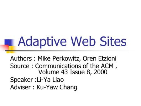 Adaptive Web Sites Authors : Mike Perkowitz, Oren Etzioni Source : Communications of the ACM, Volume 43 Issue 8, 2000 Speaker :Li-Ya Liao Adviser : Ku-Yaw.