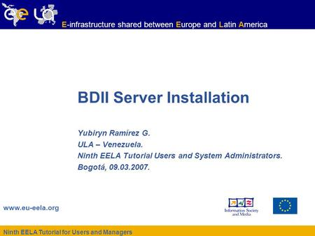 Ninth EELA Tutorial for Users and Managers www.eu-eela.org E-infrastructure shared between Europe and Latin America BDII Server Installation Yubiryn Ramírez.