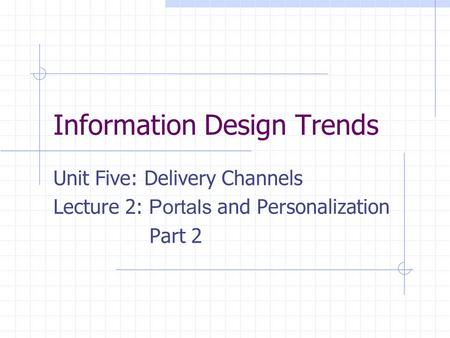 Information Design Trends Unit Five: Delivery Channels Lecture 2: Portals and Personalization Part 2.