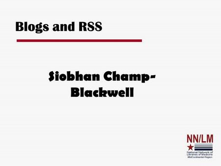 Blogs and RSS Siobhan Champ- Blackwell. Definitions  Blog – Web Log; an online journal; A web page with periodic posts in reverse chronologic order 
