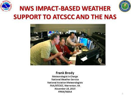 1 NWS IMPACT-BASED WEATHER SUPPORT TO ATCSCC AND THE NAS Frank Brody Meteorologist in Charge National Weather Service National Aviation Meteorologists.