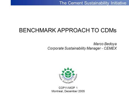 The Cement Sustainability Initiative BENCHMARK APPROACH TO CDMs Marco Bedoya Corporate Sustainability Manager - CEMEX COP11/MOP 1 Montreal, December 2005.