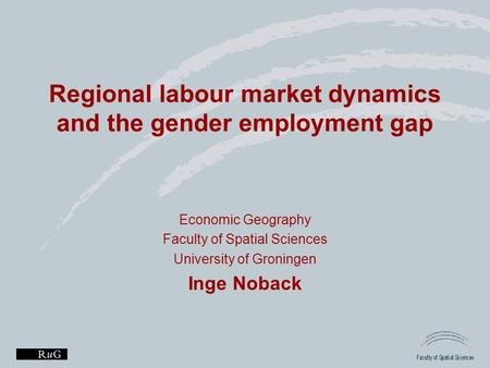 Regional labour market dynamics and the gender employment gap Economic Geography Faculty of Spatial Sciences University of Groningen Inge Noback.