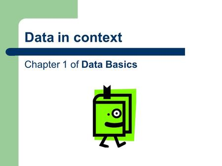 Data in context Chapter 1 of Data Basics. Frameworks Today, we will be presenting two frameworks for thinking about the content of data services. A.Statistics.