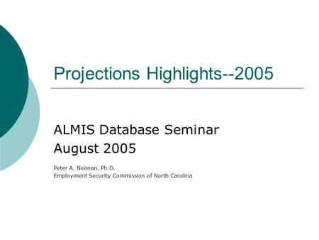 Projections Highlights--2005 ALMIS Database Seminar August 2005 Peter A. Neenan, Ph.D. Employment Security Commission of North Carolina.