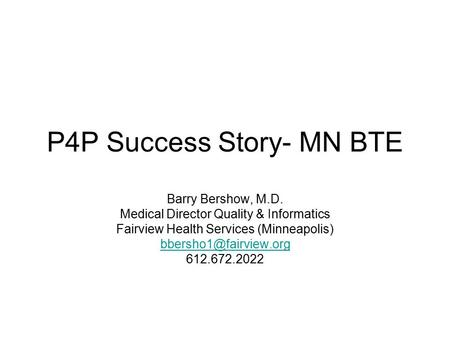 P4P Success Story- MN BTE Barry Bershow, M.D. Medical Director Quality & Informatics Fairview Health Services (Minneapolis) 612.672.2022.