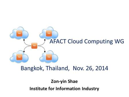 AFACT Cloud Computing WG Zon-yin Shae Institute for Information Industry Bangkok, Thailand, Nov. 26, 2014.