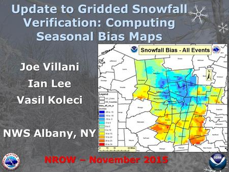 Joe Villani Ian Lee Vasil Koleci NWS Albany, NY NROW – November 2015 Update to Gridded Snowfall Verification: Computing Seasonal Bias Maps.