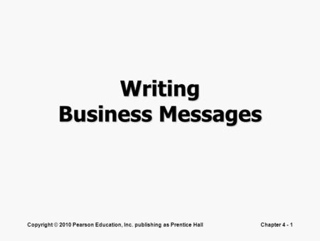 Copyright © 2010 Pearson Education, Inc. publishing as Prentice HallChapter 4 - 1 Writing Business Messages.