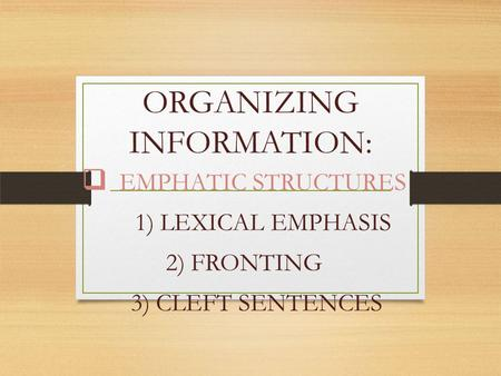 ORGANIZING INFORMATION:  EMPHATIC STRUCTURES 1) LEXICAL EMPHASIS 2) FRONTING 3) CLEFT SENTENCES.