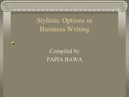 Stylistic Options in Business Writing Compiled by PAPIA BAWA.