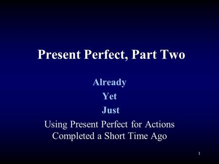 Present Perfect, Part Two Already Yet Just Using Present Perfect for Actions Completed a Short Time Ago 1.