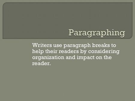 Writers use paragraph breaks to help their readers by considering organization and impact on the reader.