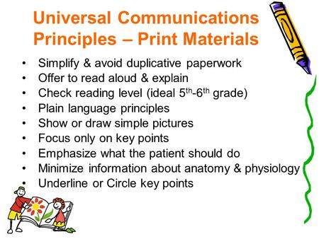 Universal Communications Principles – Print Materials Simplify & avoid duplicative paperwork Offer to read aloud & explain Check reading level (ideal 5.