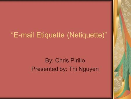 """E-mail Etiquette (Netiquette)"" By: Chris Pirillo Presented by: Thi Nguyen."