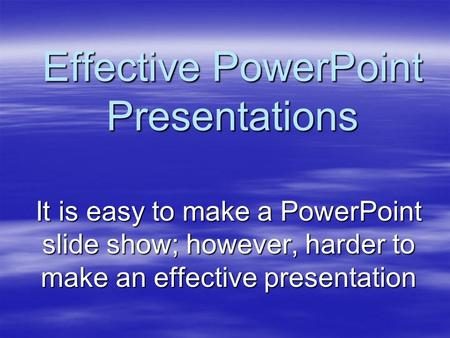 Effective PowerPoint Presentations It is easy to make a PowerPoint slide show; however, harder to make an effective presentation.