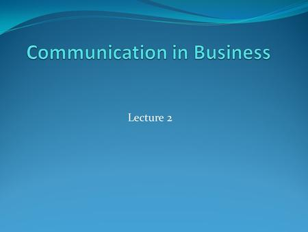 Lecture 2. Business Comm. must be Business communication is communication that promotes a product, service or organization. Must be; brief Well-designed.