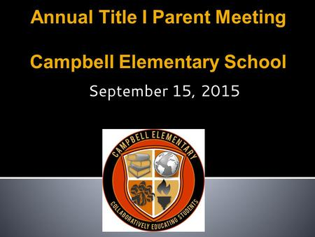 Annual Title I Parent Meeting Campbell Elementary School September 15, 2015.