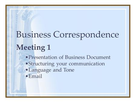Business Correspondence Meeting 1 Presentation of Business Document Structuring your communication Language and Tone Email.
