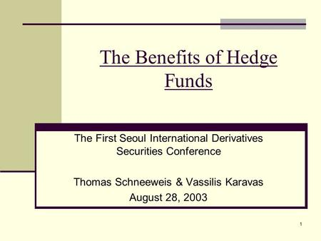 1 The Benefits of Hedge Funds The First Seoul International Derivatives Securities Conference Thomas Schneeweis & Vassilis Karavas August 28, 2003.